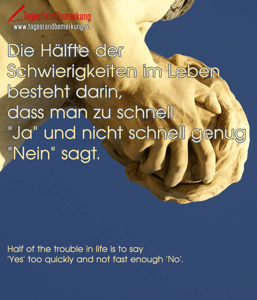 "Die Hälfte der Schwierigkeiten im Leben besteht darin, dass man zu schnell ""Ja"" und nicht schnell genug ""Nein"" sagt. 