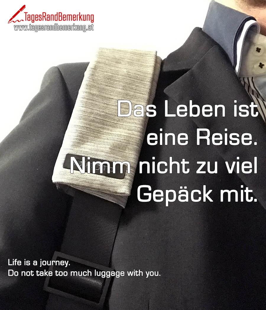 Das Leben ist eine Reise. Nimm nicht zu viel Gepäck mit. | Life is a journey. Do not take too much luggage with you.