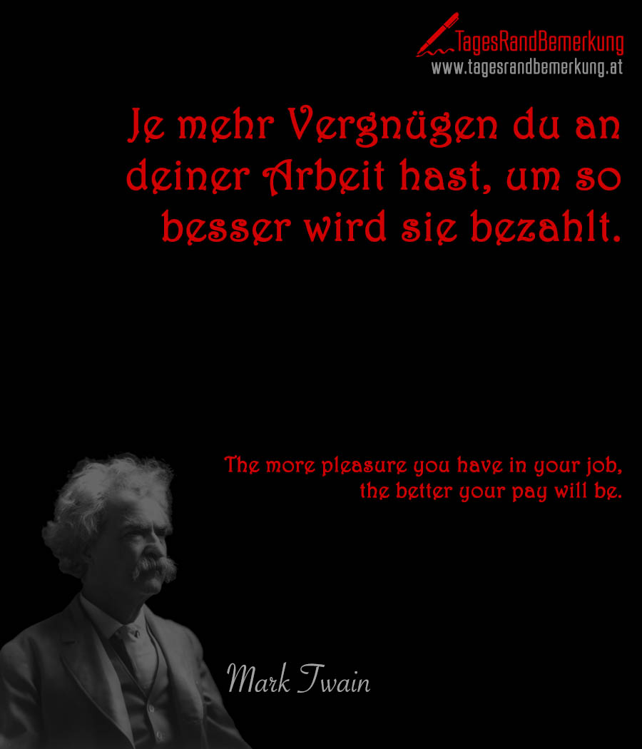 Je mehr Vergnügen du an deiner Arbeit hast, um so besser wird sie bezahlt. | The more pleasure you have in your job, the better your pay will be.