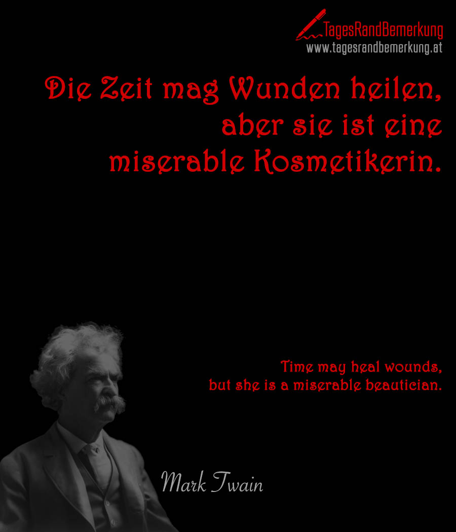 Die Zeit mag Wunden heilen, aber sie ist eine miserable Kosmetikerin. | Time may heal wounds, but she is a miserable beautician.