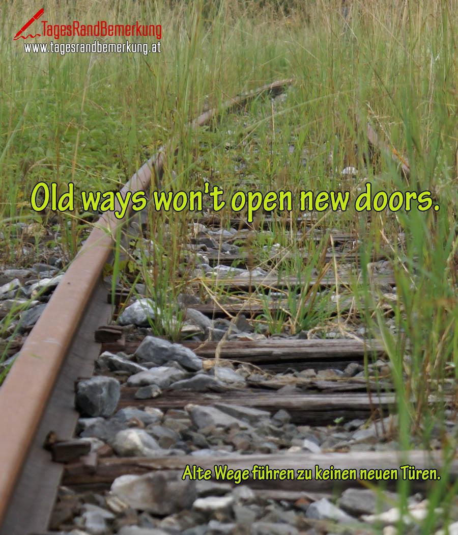 Old ways won't open new doors. | Alte Wege führen zu keinen neuen Türen.
