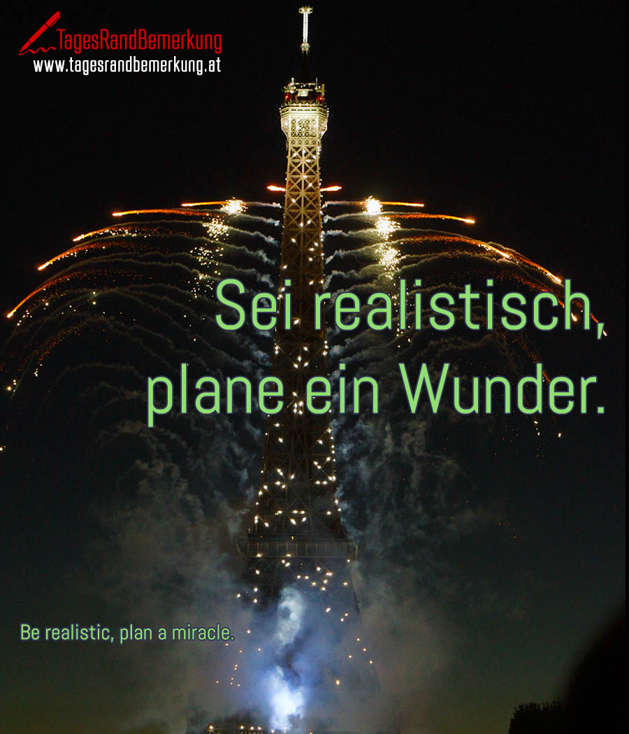 Sei realistisch, plane ein Wunder. | Be realistic, plan a miracle.