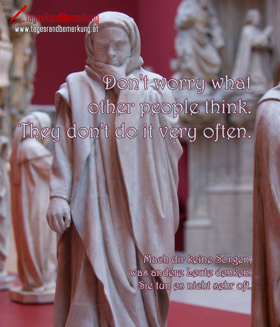 Don't worry what other people think. They don't do it very often. | Mach dir keine Sorgen, was andere Leute denken. Sie tun es nicht sehr oft.