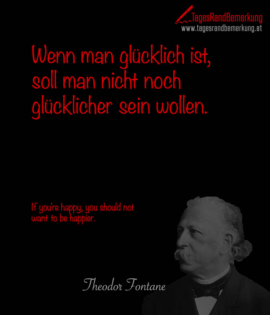 Wenn man glücklich ist, soll man nicht noch glücklicher sein wollen. | If you're happy, you should not want to be happier.