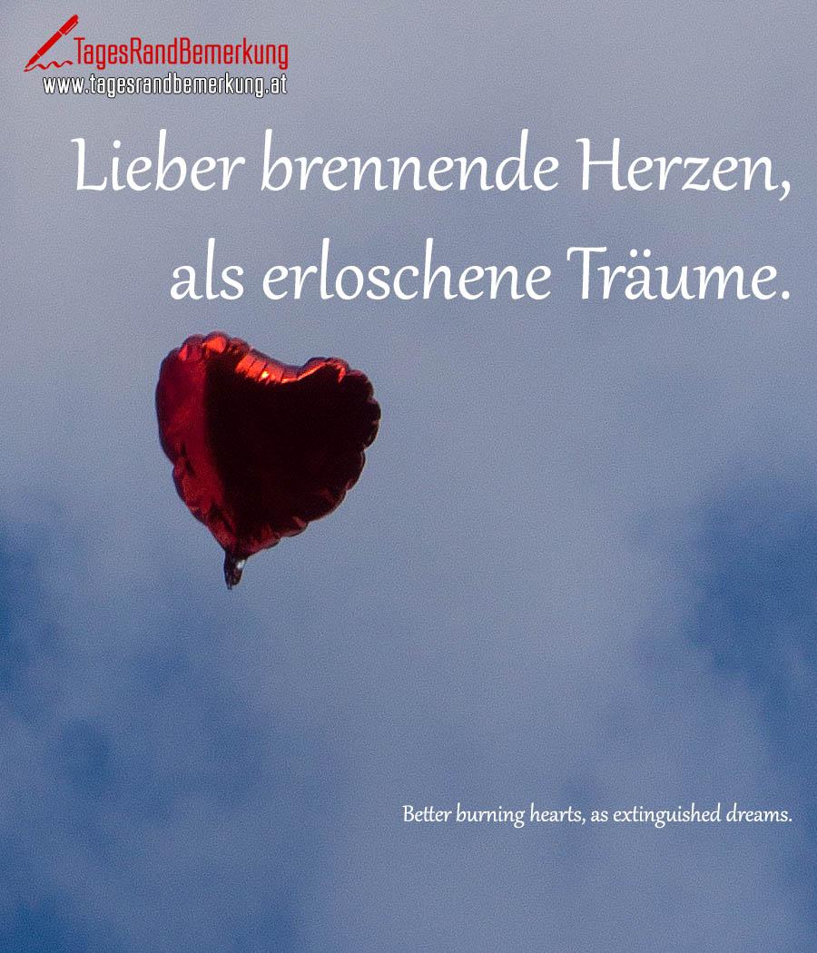Lieber brennende Herzen, als erloschene Träume. | Better burning hearts, as extinguished dreams.