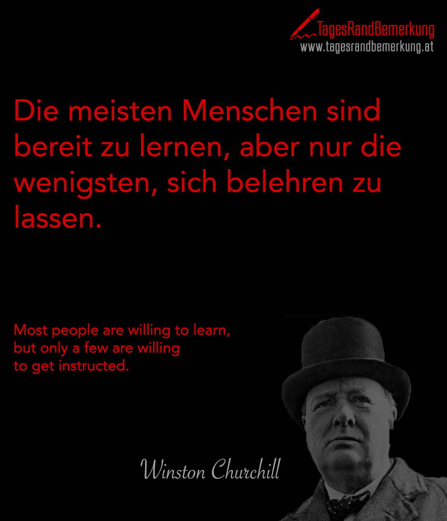 Die meisten Menschen sind bereit zu lernen, aber nur die wenigsten, sich belehren zu lassen. | Most people are willing to learn, but only a few are willing to get instructed.