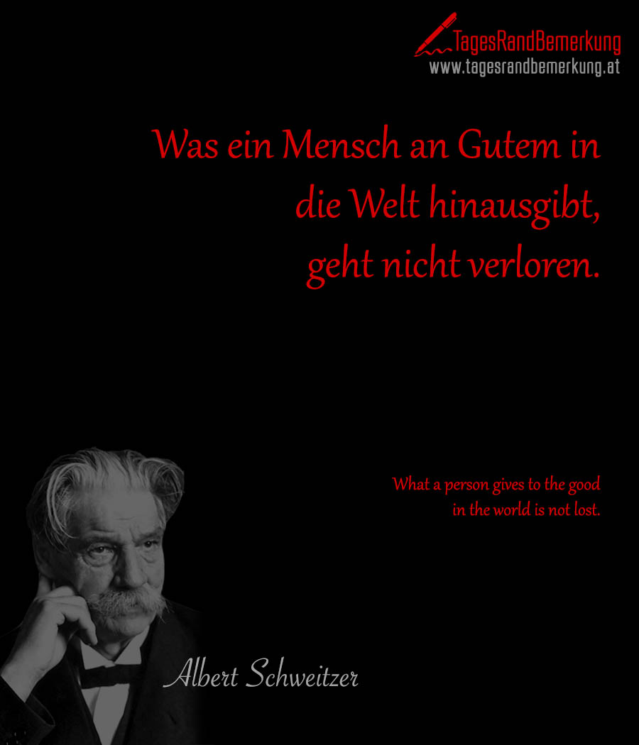 Was ein Mensch an Gutem in die Welt hinausgibt, geht nicht verloren. | What a person gives to the good in the world is not lost.
