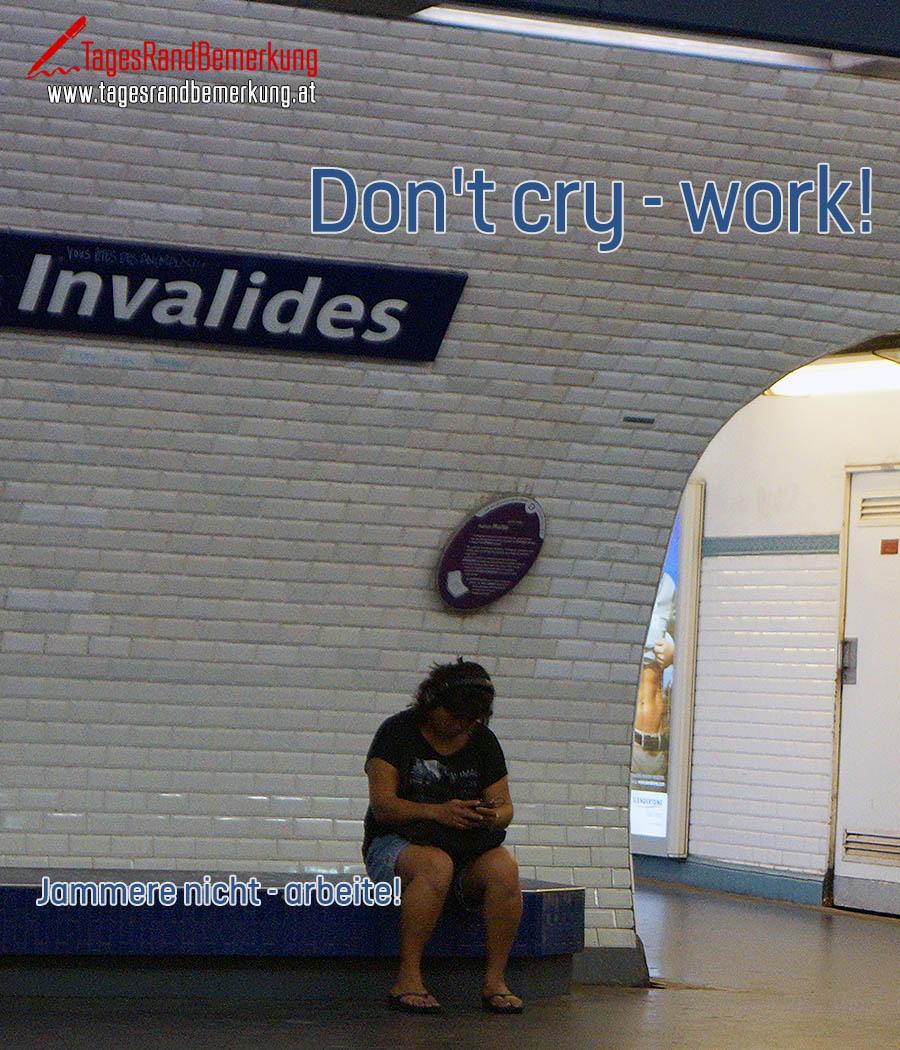 Don't cry - work! | Jammere nicht - arbeite!
