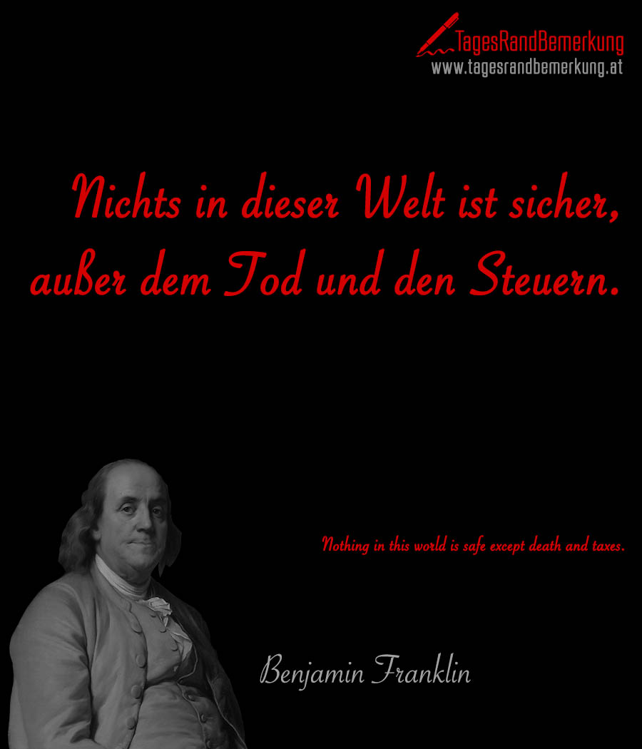 Nichts in dieser Welt ist sicher, außer dem Tod und den Steuern. | Nothing in this world is safe except death and taxes.