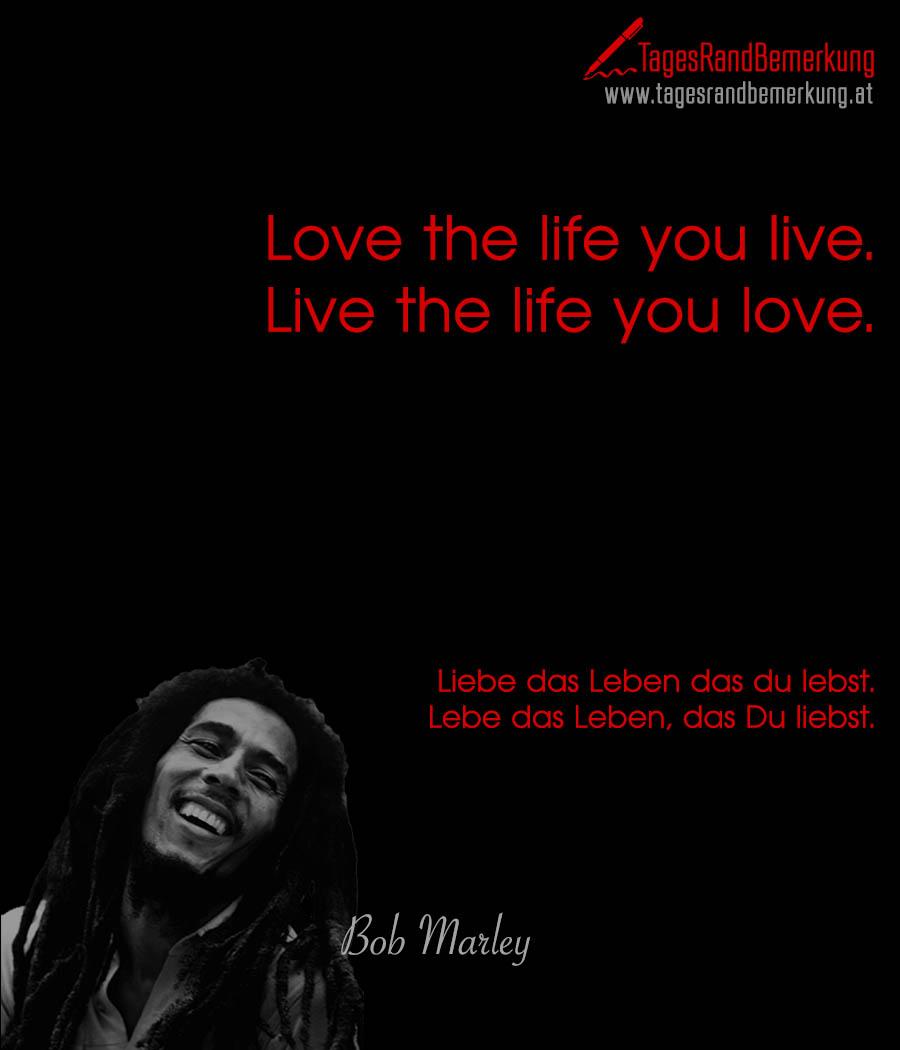 Love the life you live. Live the life you love. | Liebe das Leben das du lebst. Lebe das Leben, das Du liebst.