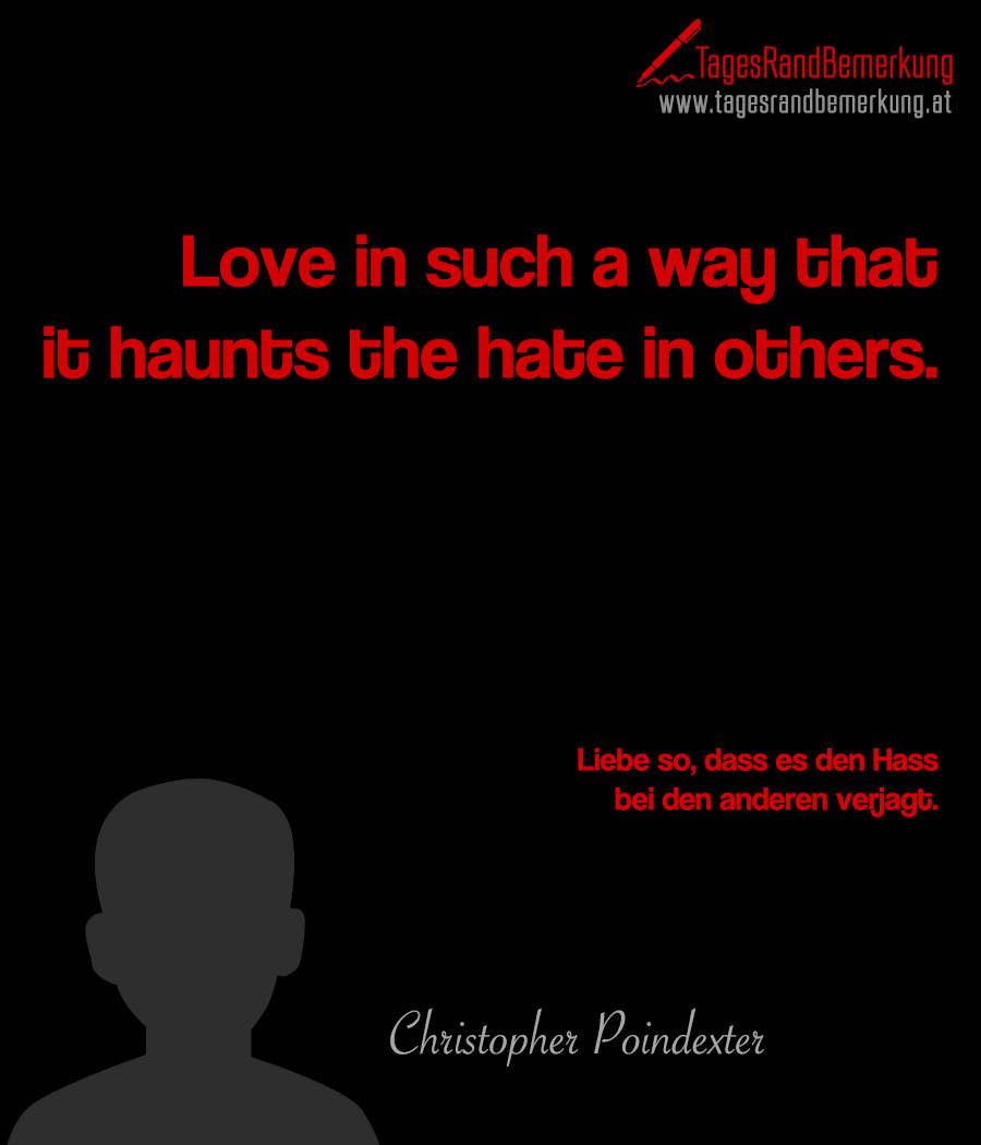 Love in such a way that it haunts the hate in others. | Liebe so, dass es den Hass bei den anderen verjagt.