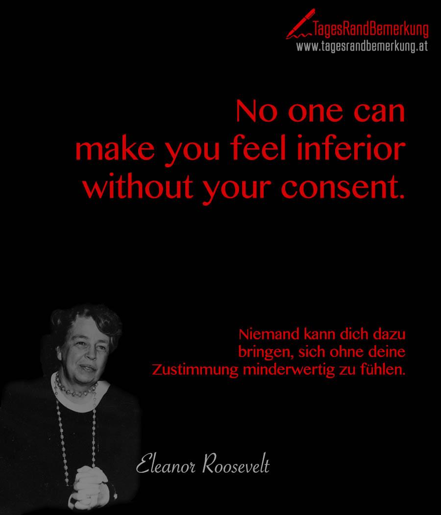 No one can make you feel inferior without your consent. | Niemand kann dich dazu bringen, sich ohne deine Zustimmung minderwertig zu fühlen.