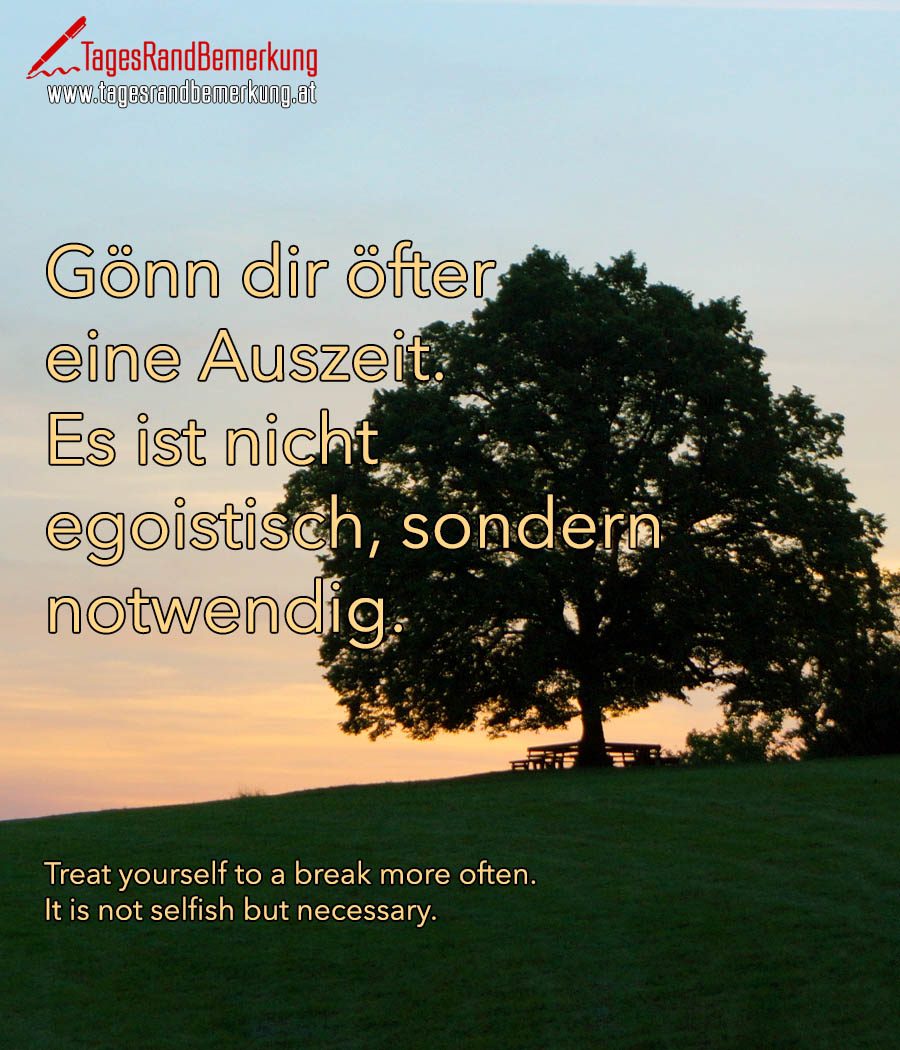 Gönn dir öfter eine Auszeit. Es ist nicht egoistisch, sondern notwendig. | Treat yourself to a break more often. It is not selfish but necessary.