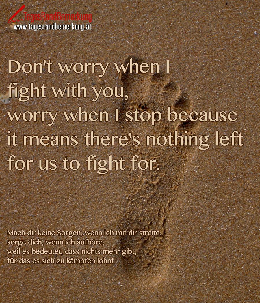 Don't worry when I fight with you, worry when I stop because it means there's nothing left for us to fight for. | Mach dir keine Sorgen, wenn ich mit dir streite, sorge dich, wenn ich aufhöre, weil es bedeutet, dass nichts mehr gibt, für das es sich zu kämpfen lohnt.