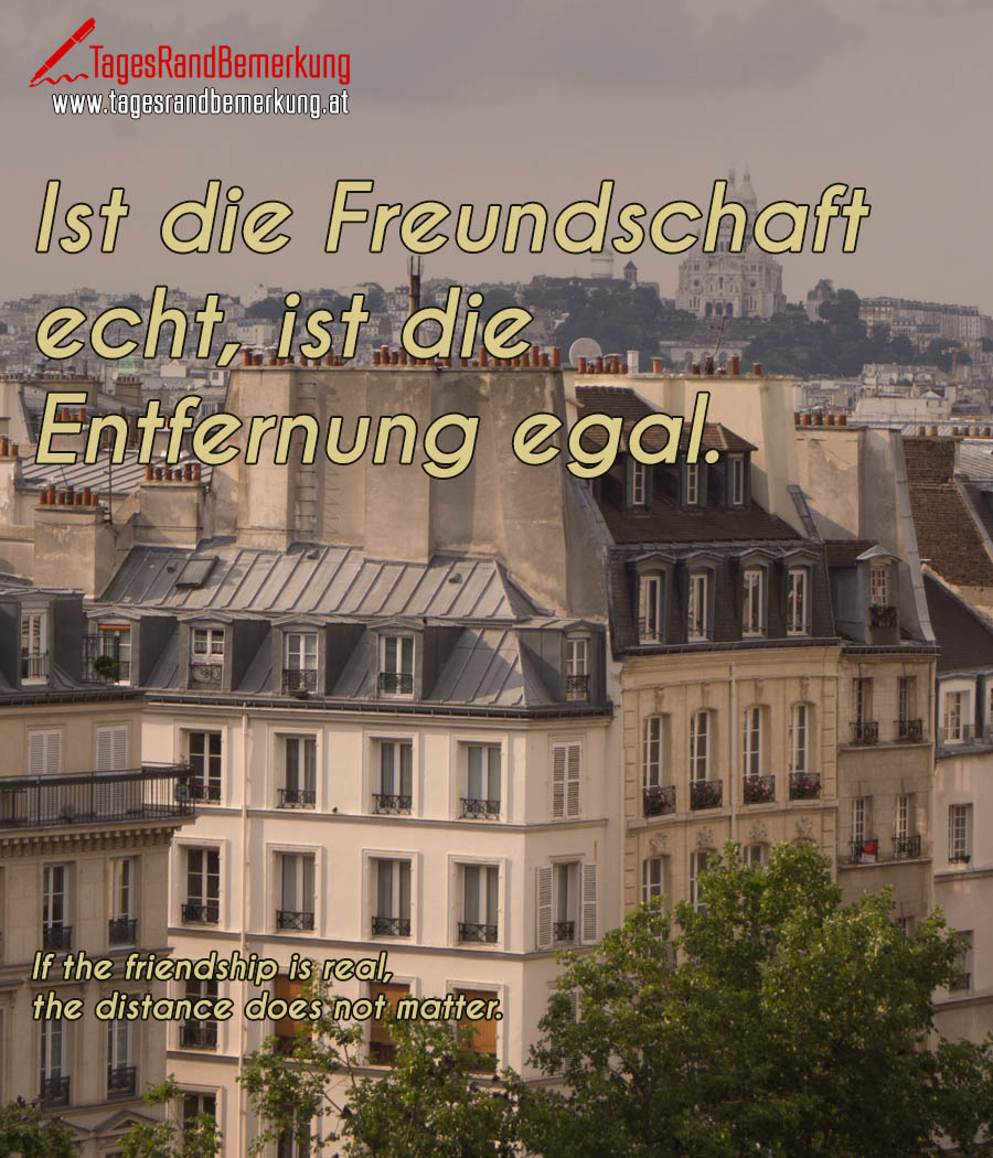 Ist die Freundschaft echt, ist die Entfernung egal. | If the friendship is real, the distance does not matter.