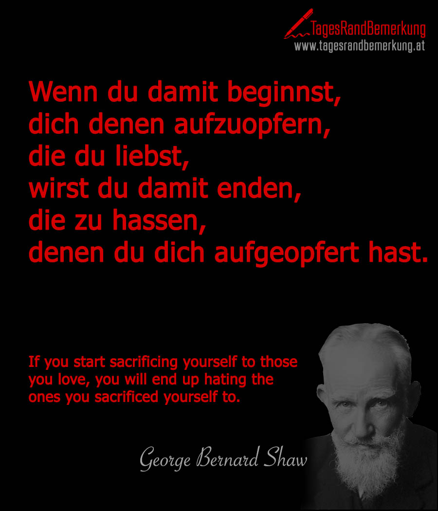 Wenn du damit beginnst, dich denen aufzuopfern, die du liebst, wirst du damit enden, die zu hassen, denen du dich aufgeopfert hast. | If you start sacrificing yourself to those you love, you will end up hating the ones you sacrificed yourself to.