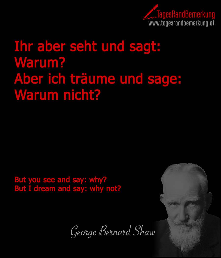 Ihr aber seht und sagt: Warum? Aber ich träume und sage: Warum nicht? | But you see and say: why? But I dream and say: why not?