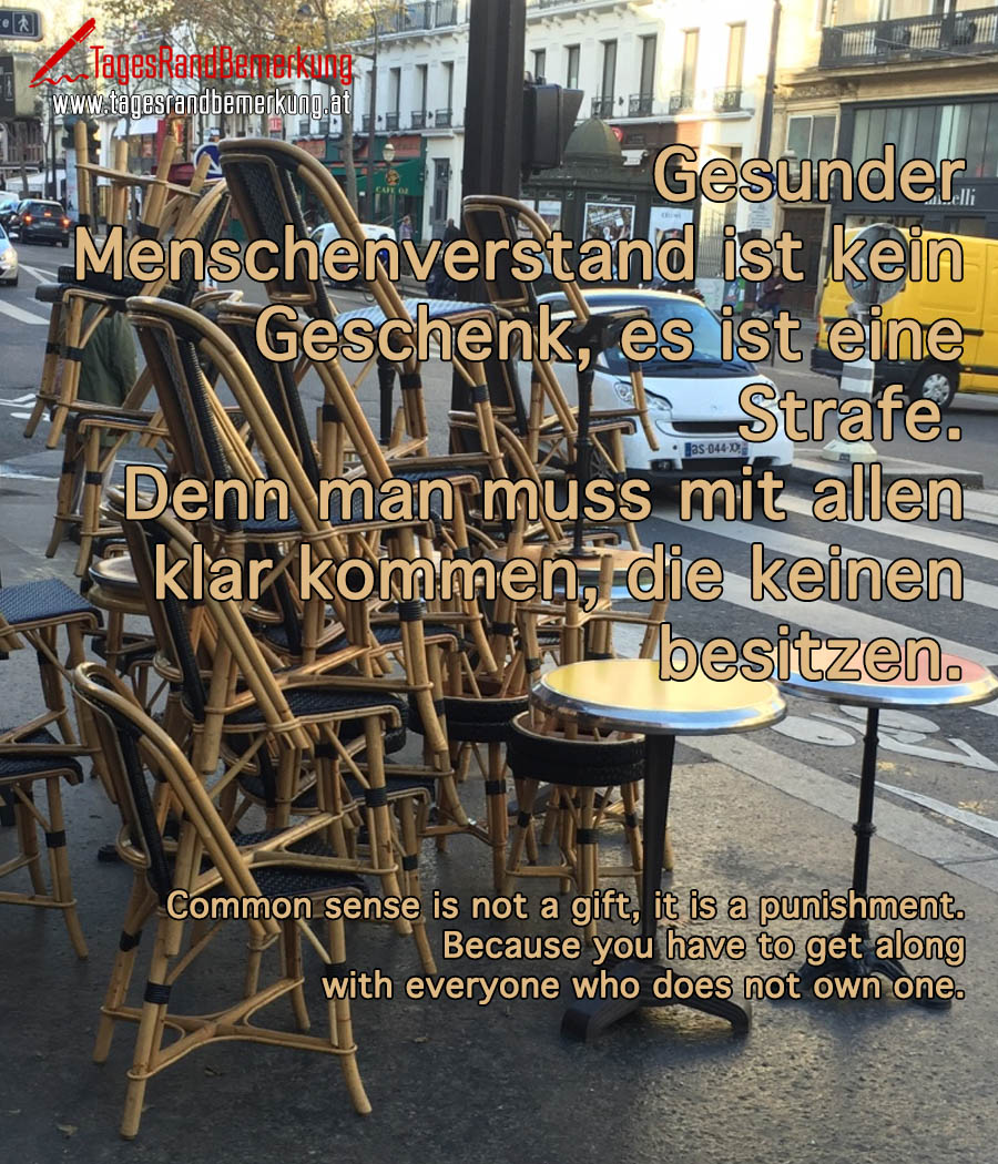 Gesunder Menschenverstand ist kein Geschenk, es ist eine Strafe. Denn man muss mit allen klar kommen, die keinen besitzen. | Common sense is not a gift, it is a punishment. Because you have to get along with everyone who does not own one.