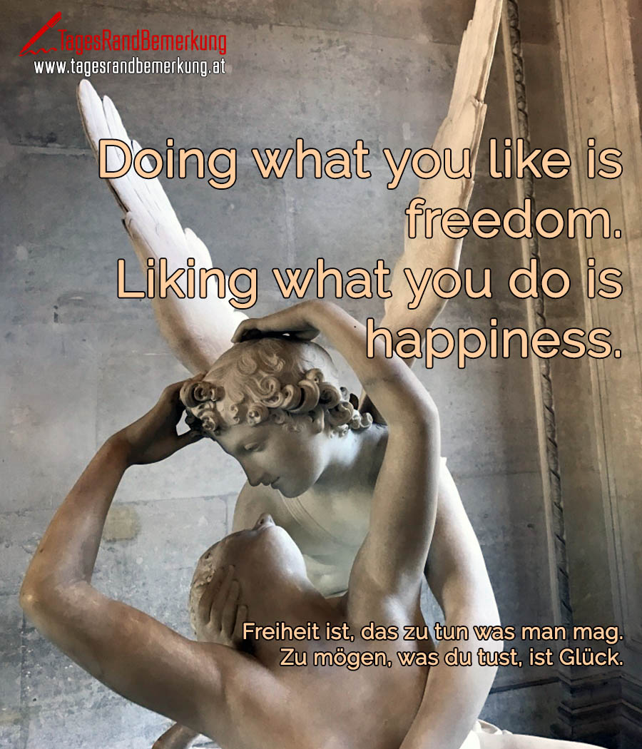 Doing what you like is freedom. Liking what you do is happiness. | Freiheit ist, das zu tun was man mag. Zu mögen, was du tust, ist Glück.