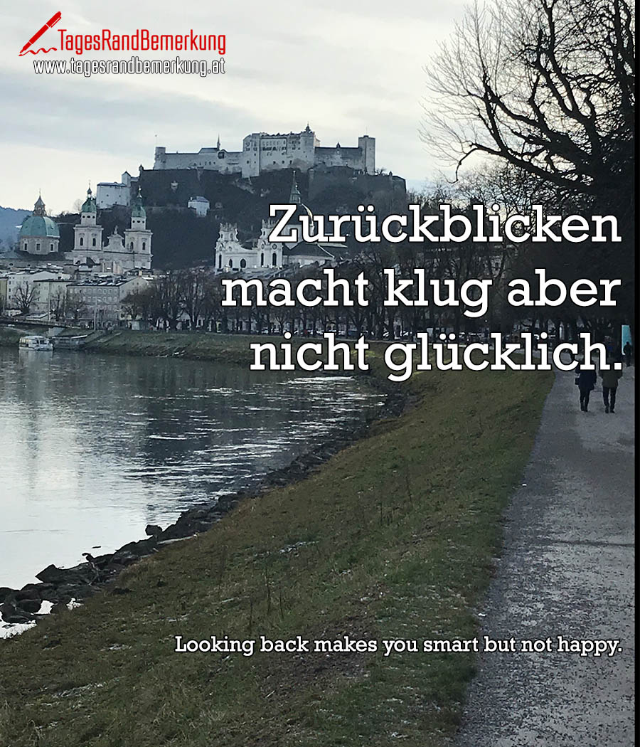 Zurückblicken macht klug aber nicht glücklich. | Looking back makes you smart but not happy.