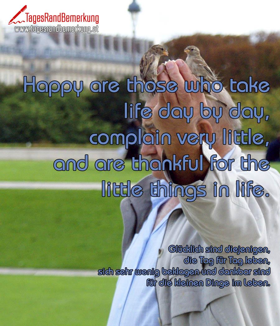 Happy are those who take life day by day, complain very little, and are thankful for the little things in life. | Glücklich sind diejenigen, die Tag für Tag leben, sich sehr wenig beklagen und dankbar sind für die kleinen Dinge im Leben.