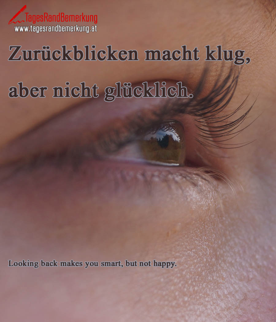 Zurückblicken macht klug, aber nicht glücklich. | Looking back makes you smart, but not happy.