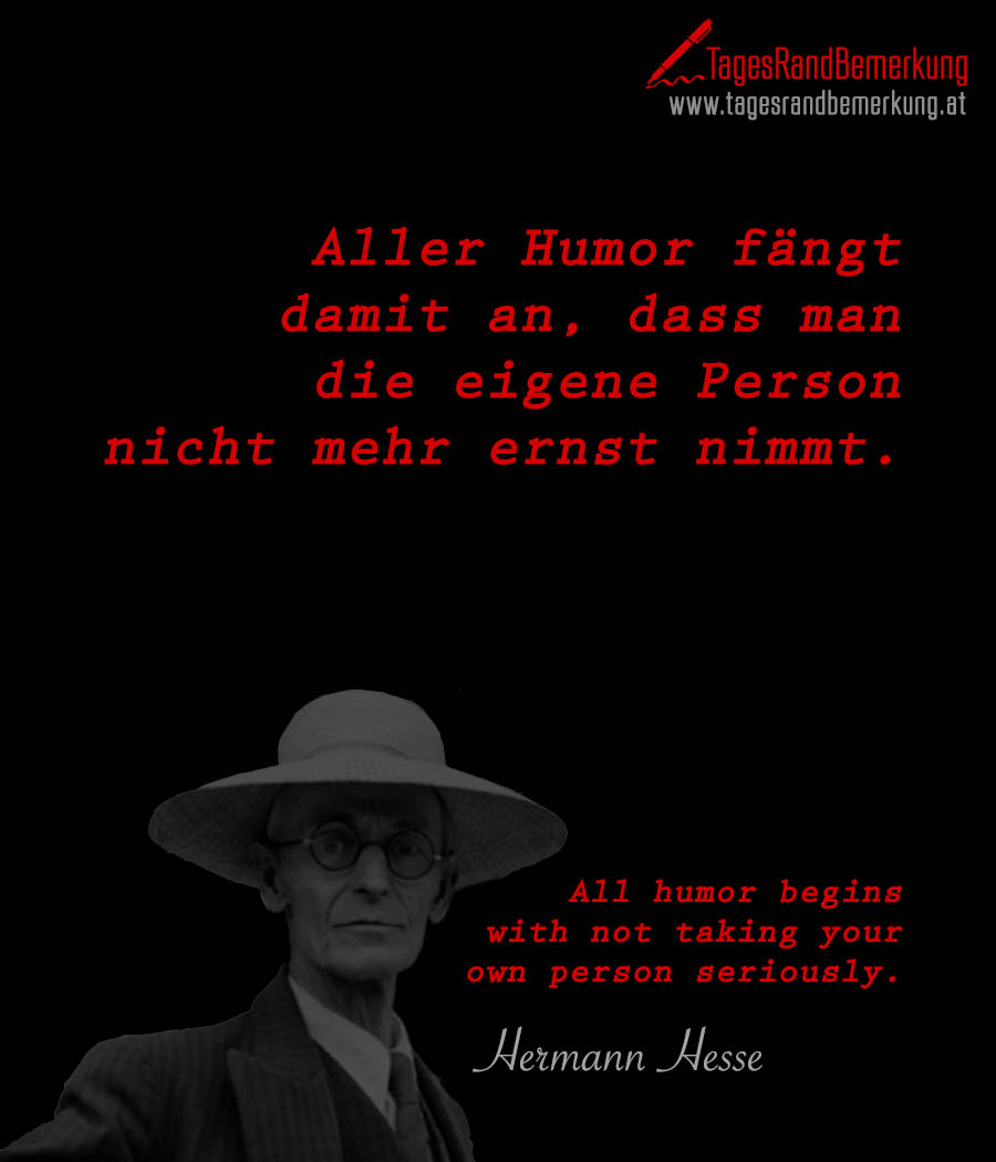 Aller Humor fängt damit an, dass man die eigene Person nicht mehr ernst nimmt. | All humor begins with not taking your own person seriously.