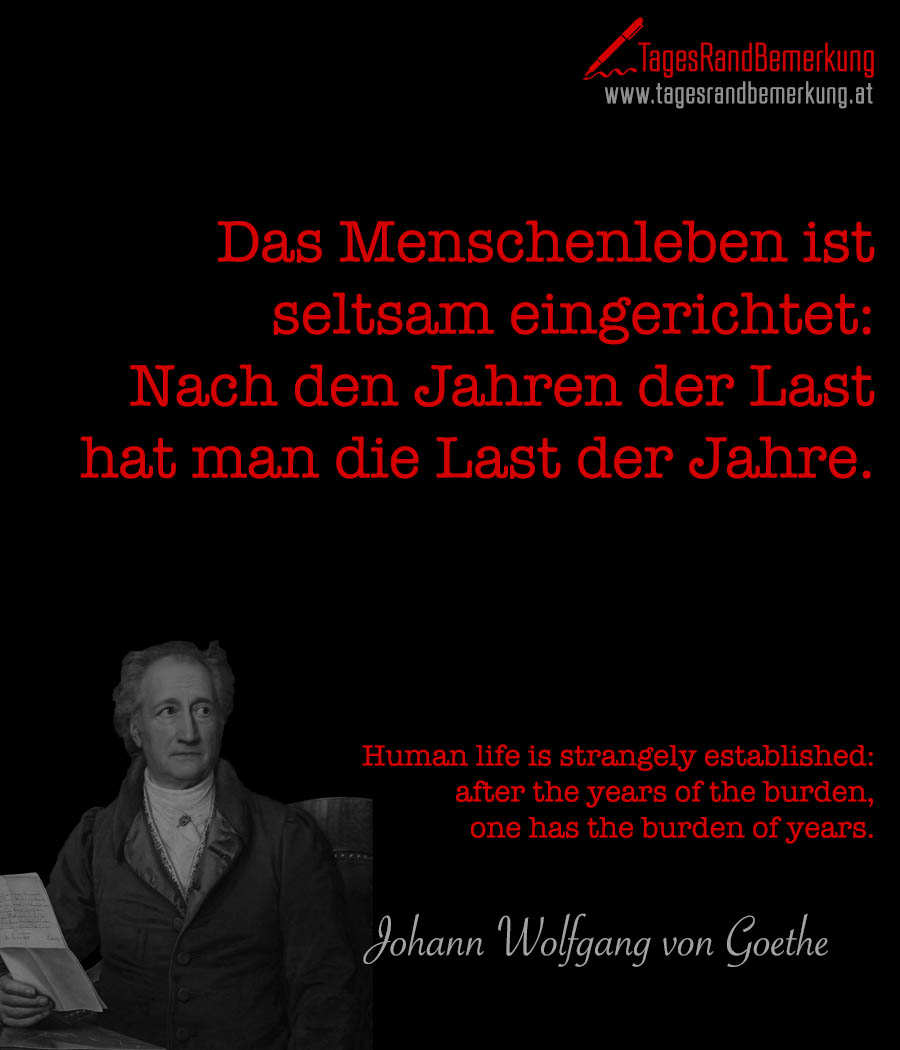 Das Menschenleben ist seltsam eingerichtet: Nach den Jahren der Last hat man die Last der Jahre. | Human life is strangely established: after the years of the burden, one has the burden of years.