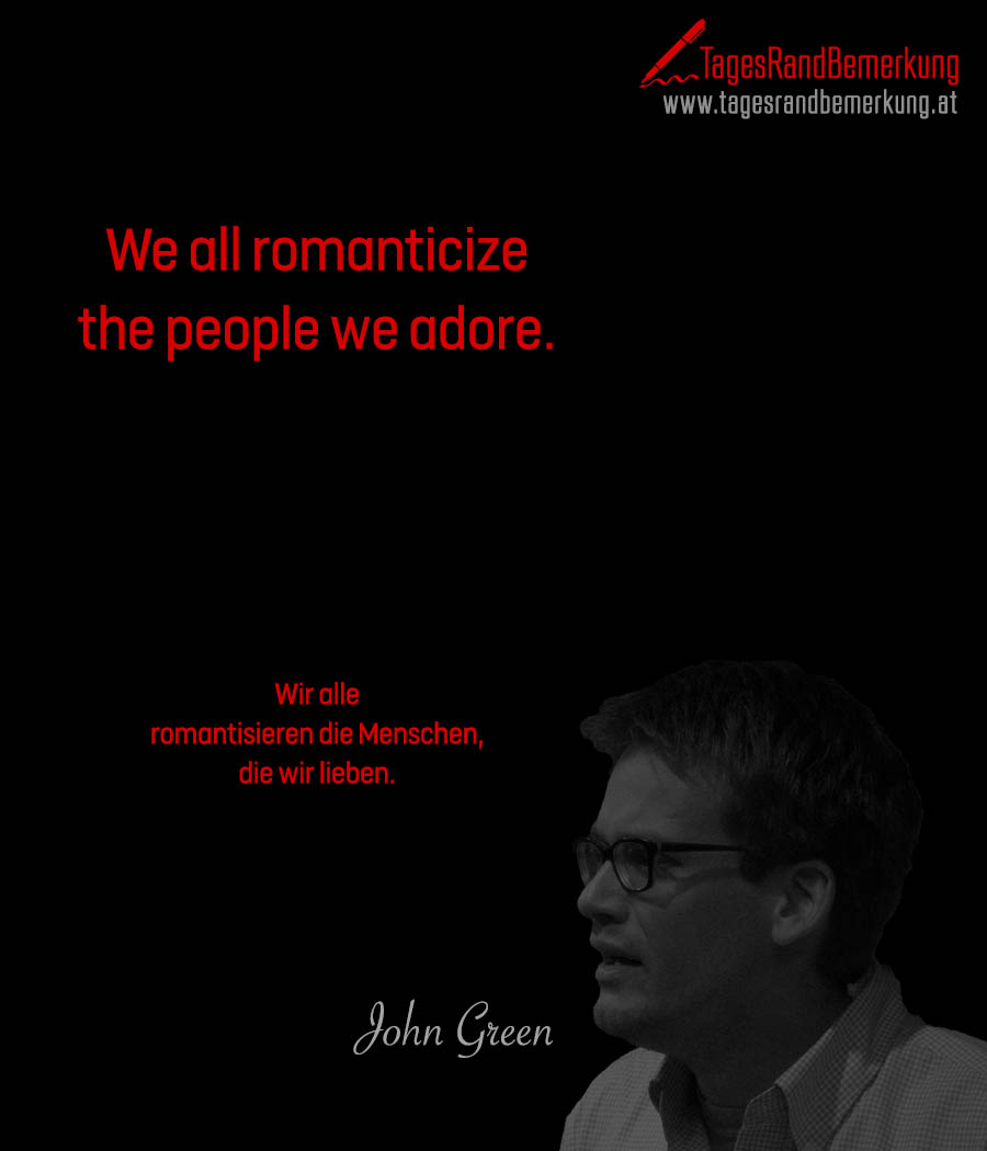 We all romanticize the people we adore. | Wir alle romantisieren die Menschen, die wir lieben.