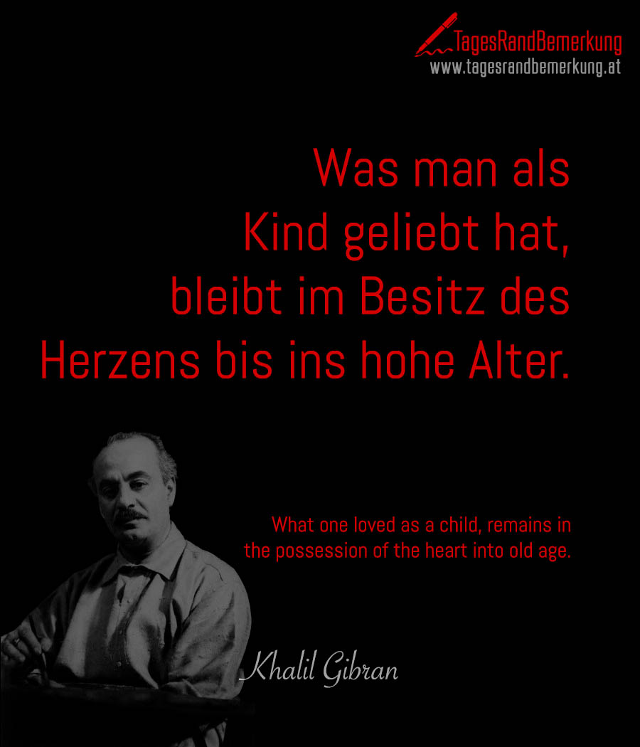 Was man als Kind geliebt hat, bleibt im Besitz des Herzens bis ins hohe Alter. | What one loved as a child, remains in the possession of the heart into old age.