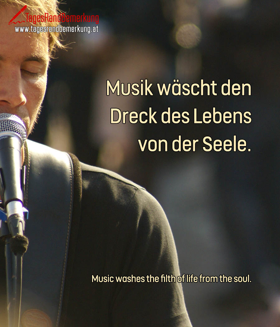 Musik wäscht den Dreck des Lebens von der Seele. | Music washes the filth of life from the soul.