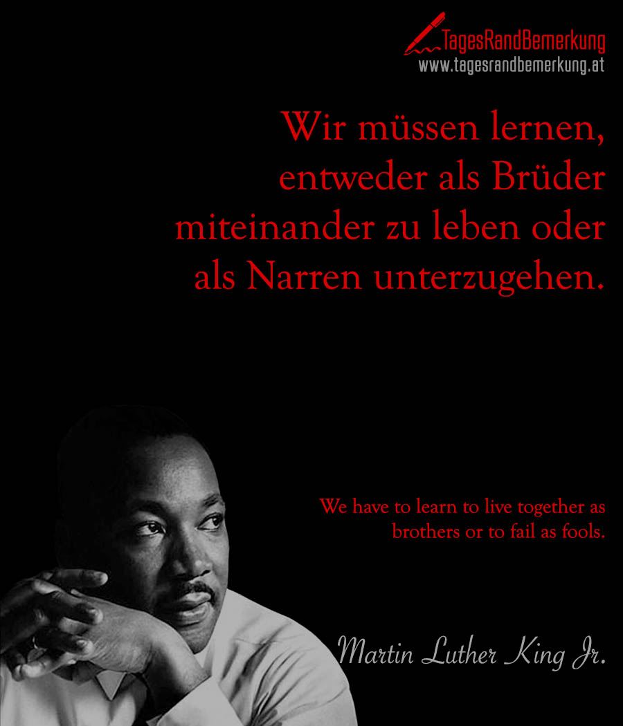 Wir müssen lernen, entweder als Brüder miteinander zu leben oder als Narren unterzugehen. | We have to learn to live together as brothers or to fail as fools.