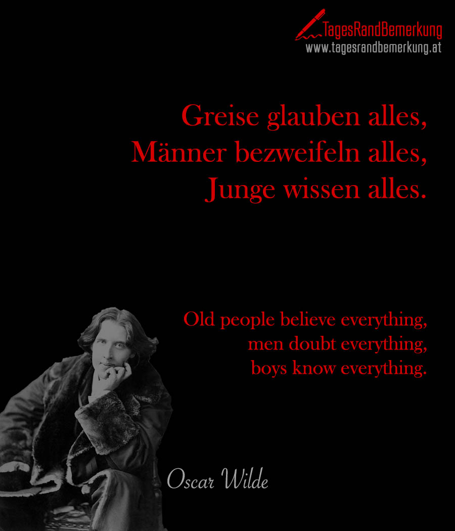 Greise glauben alles, Männer bezweifeln alles, Junge wissen alles. | Old people believe everything, men doubt everything, boys know everything.