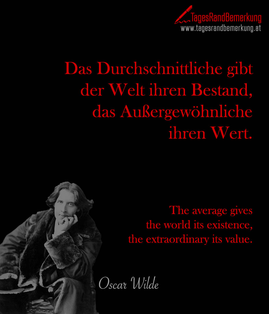Das Durchschnittliche gibt der Welt ihren Bestand, das Außergewöhnliche ihren Wert. | The average gives the world its existence, the extraordinary its value.