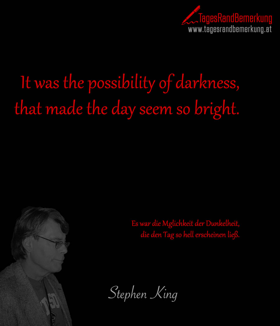It was the possibility of darkness, that made the day seem so bright. | Es war die Möglichkeit der Dunkelheit, die den Tag so hell erscheinen ließ.