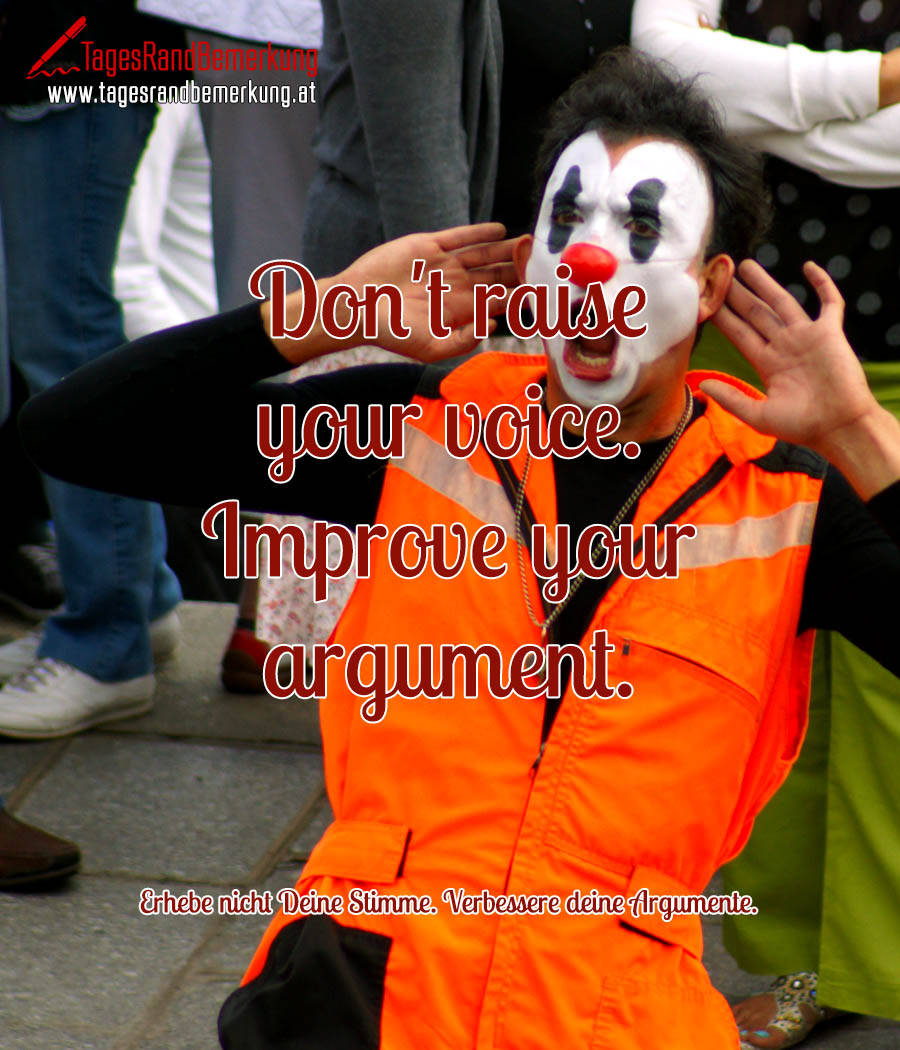 Don't raise your voice. Improve your argument. | Erhebe nicht Deine Stimme. Verbessere deine Argumente.