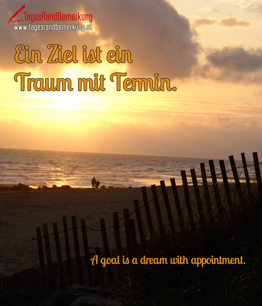 Ein Ziel ist ein Traum mit Termin. | A goal is a dream with appointment.