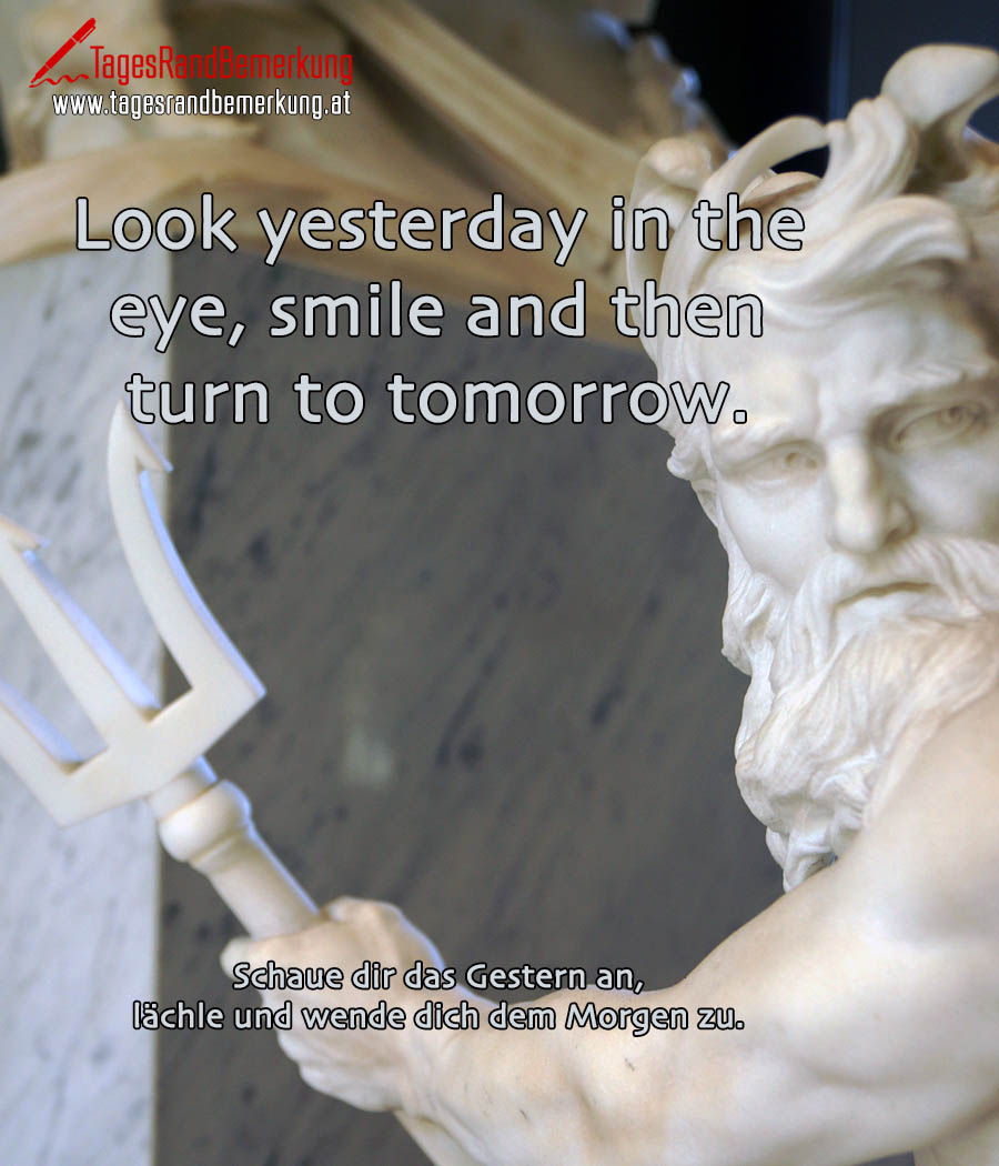 Look yesterday in the eye, smile and then turn to tomorrow. | Schaue dir das Gestern an, lächle und wende dich dem Morgen zu.