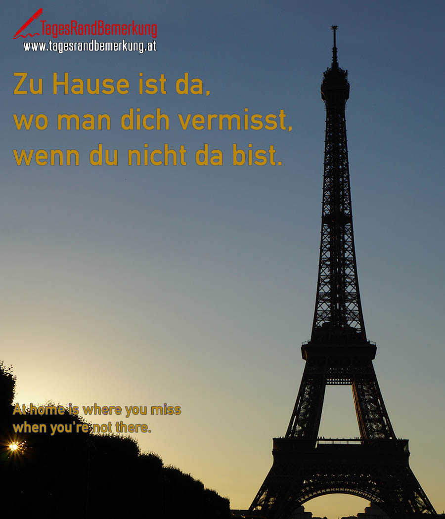 Zu Hause ist da, wo man dich vermisst, wenn du nicht da bist. | At home is where you miss when you're not there.