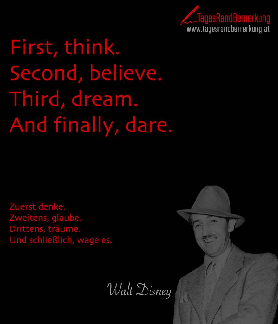First, think. Second, believe. Third, dream. And finally, dare. | Zuerst denke. Zweitens, glaube. Drittens, träume. Und schließlich, wage es.