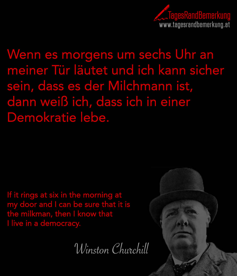 Wenn es morgens um sechs Uhr an meiner Tür läutet und ich kann sicher sein, dass es der Milchmann ist, dann weiß ich, dass ich in einer Demokratie lebe. | If it rings at six in the morning at my door and I can be sure that it is the milkman, then I know that I live in a democracy.
