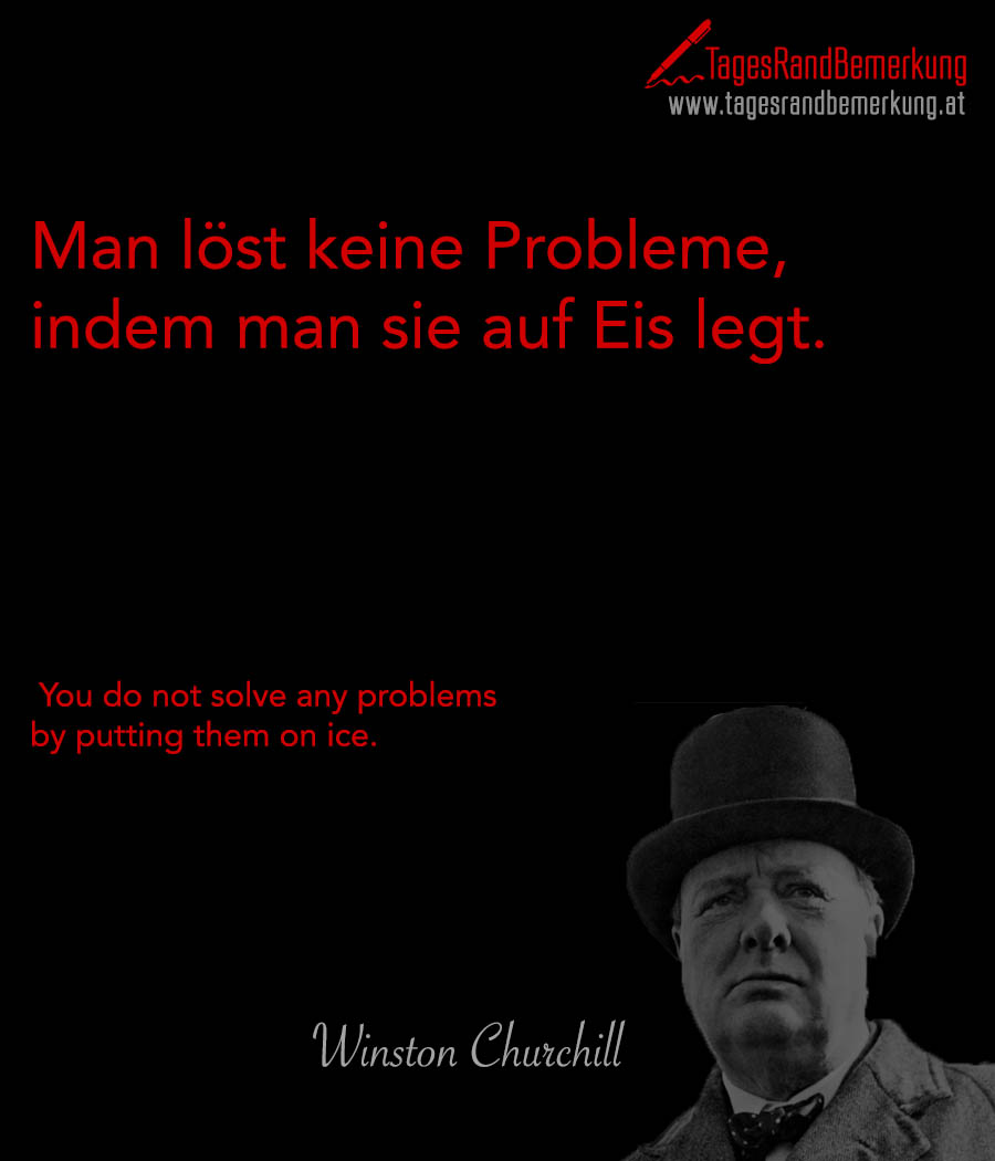 Man löst keine Probleme, indem man sie auf Eis legt. | You do not solve any problems by putting them on ice.