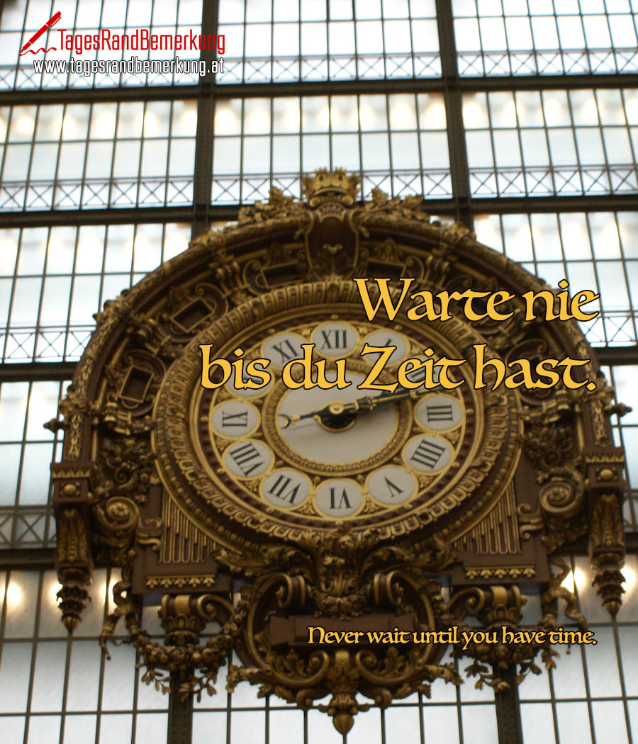 Warte nie bis du Zeit hast. | Never wait until you have time.