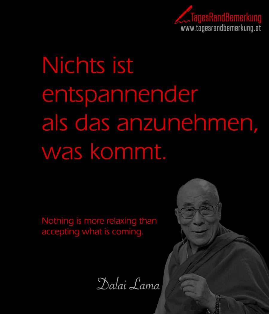 Nichts ist entspannender als das anzunehmen, was kommt. | Nothing is more relaxing than accepting what is coming.