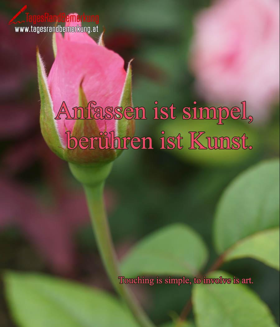 Anfassen ist simpel, berühren ist Kunst. | Touching is simple, to involve is art.