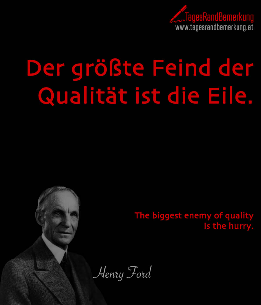 Der größte Feind der Qualität ist die Eile. | The biggest enemy of quality is the hurry.