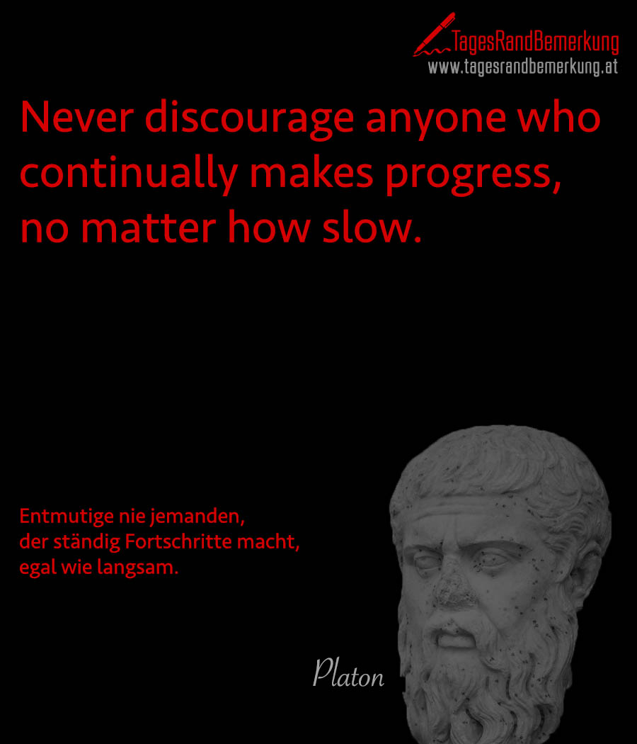 Never discourage anyone who continually makes progress, no matter how slow. | Entmutige nie jemanden, der ständig Fortschritte macht, egal wie langsam.