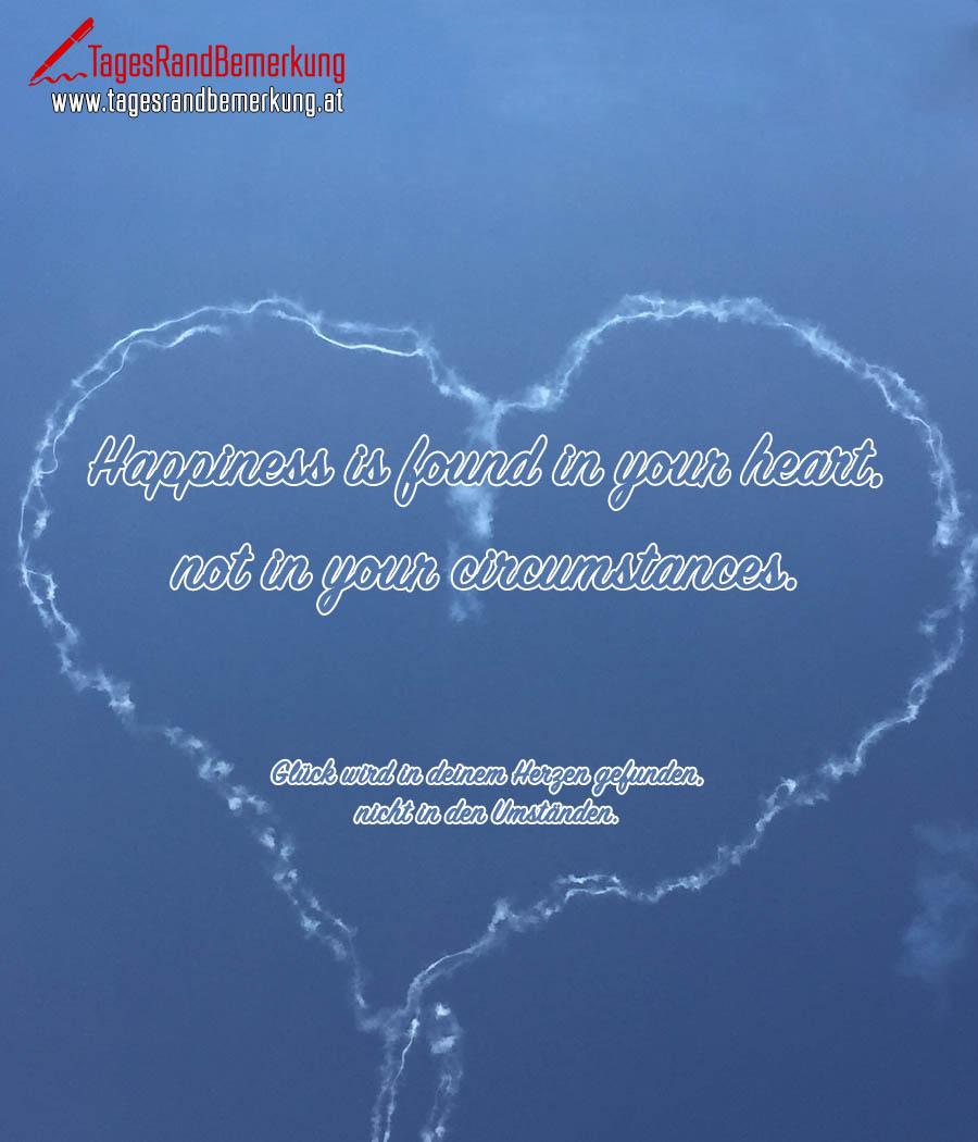 Happiness is found in your heart, not in your circumstances. | Glück wird in deinem Herzen gefunden, nicht in den Umständen.